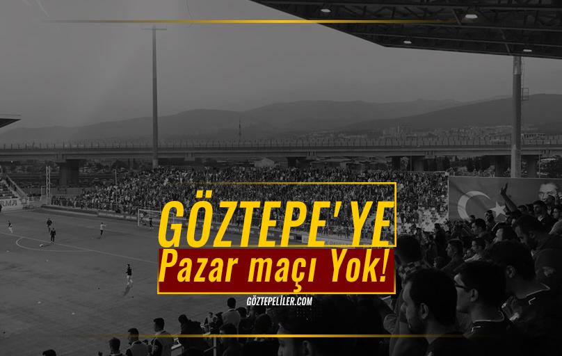 Göztepe'ye Pazar maçı Yok!